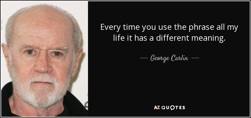 Every time you use the phrase all my life it has a different meaning. - George Carlin