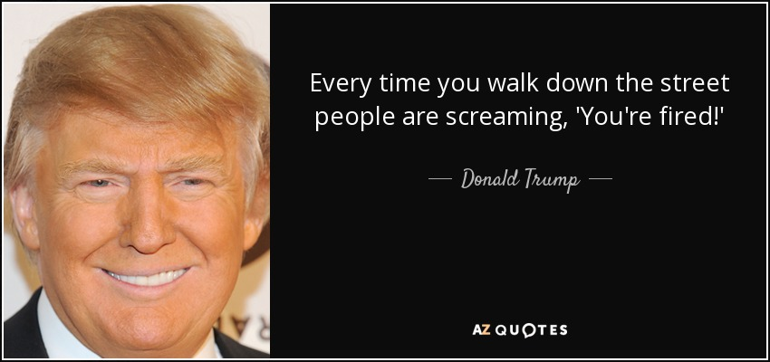 Every time you walk down the street people are screaming, 'You're fired!' - Donald Trump