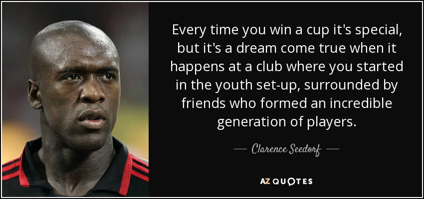 Every time you win a cup it's special, but it's a dream come true when it happens at a club where you started in the youth set-up, surrounded by friends who formed an incredible generation of players. - Clarence Seedorf