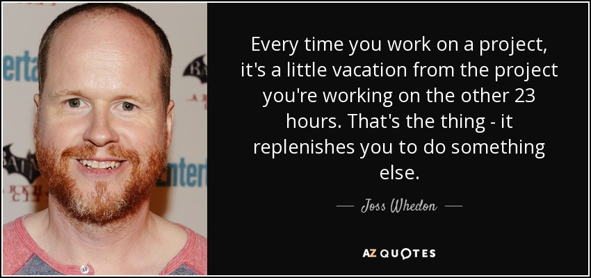 Every time you work on a project, it's a little vacation from the project you're working on the other 23 hours. That's the thing - it replenishes you to do something else. - Joss Whedon