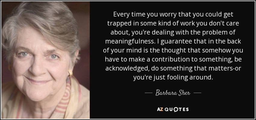Every time you worry that you could get trapped in some kind of work you don't care about, you're dealing with the problem of meaningfulness. I guarantee that in the back of your mind is the thought that somehow you have to make a contribution to something, be acknowledged, do something that matters-or you're just fooling around. - Barbara Sher