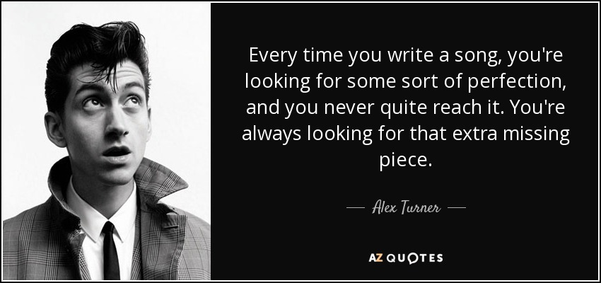 Every time you write a song, you're looking for some sort of perfection, and you never quite reach it. You're always looking for that extra missing piece. - Alex Turner