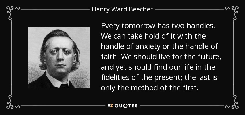 Every tomorrow has two handles. We can take hold of it with the handle of anxiety or the handle of faith. We should live for the future, and yet should find our life in the fidelities of the present; the last is only the method of the first. - Henry Ward Beecher