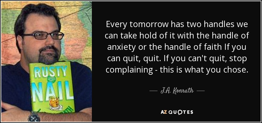 Every tomorrow has two handles we can take hold of it with the handle of anxiety or the handle of faith If you can quit, quit. If you can't quit, stop complaining - this is what you chose. - J.A. Konrath