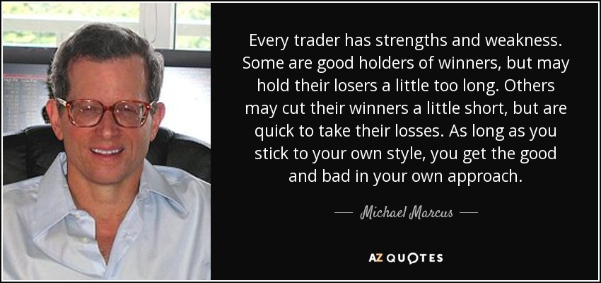 Every trader has strengths and weakness. Some are good holders of winners, but may hold their losers a little too long. Others may cut their winners a little short, but are quick to take their losses. As long as you stick to your own style, you get the good and bad in your own approach. - Michael Marcus