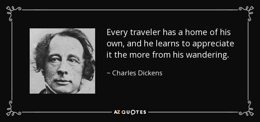 Every traveler has a home of his own, and he learns to appreciate it the more from his wandering. - Charles Dickens