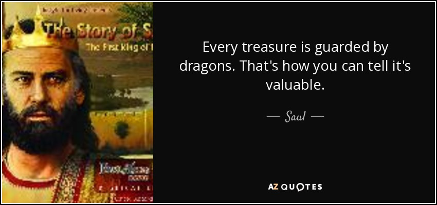 Every treasure is guarded by dragons. That's how you can tell it's valuable. - Saul