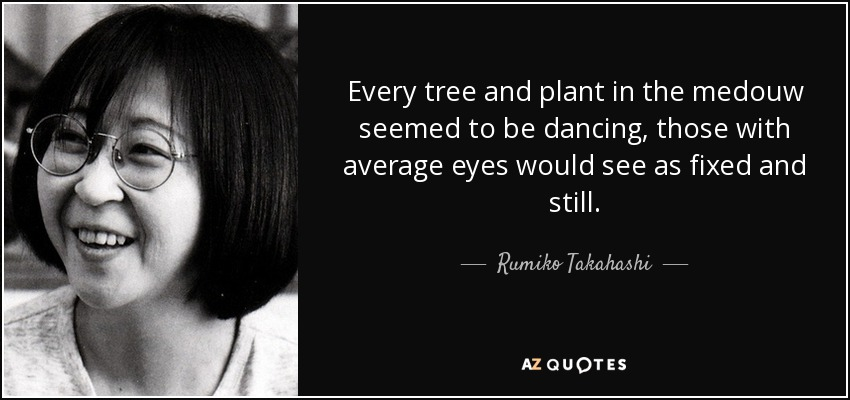 Every tree and plant in the medouw seemed to be dancing, those with average eyes would see as fixed and still. - Rumiko Takahashi