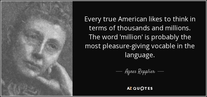 Every true American likes to think in terms of thousands and millions. The word 'million' is probably the most pleasure-giving vocable in the language. - Agnes Repplier