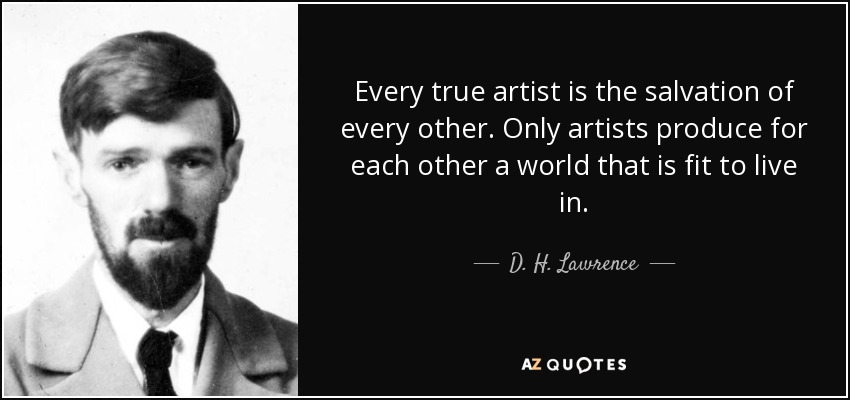 Every true artist is the salvation of every other. Only artists produce for each other a world that is fit to live in. - D. H. Lawrence