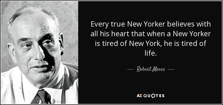 Every true New Yorker believes with all his heart that when a New Yorker is tired of New York, he is tired of life. - Robert Moses