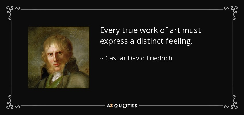 Every true work of art must express a distinct feeling. - Caspar David Friedrich