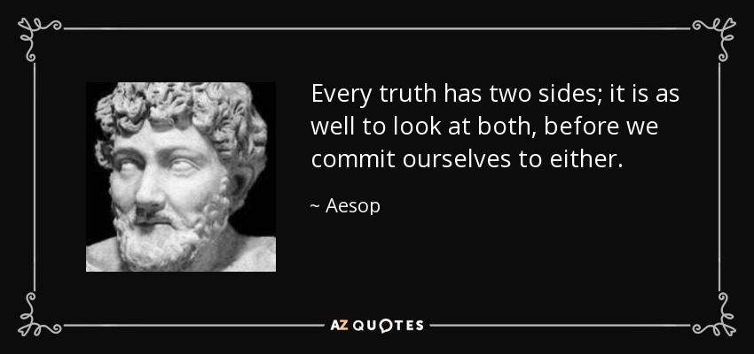 Every truth has two sides; it is as well to look at both, before we commit ourselves to either. - Aesop