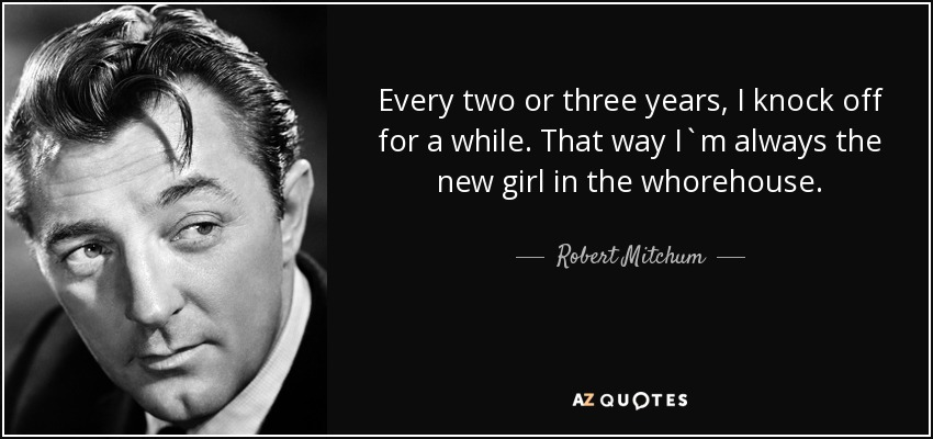 Every two or three years, I knock off for a while. That way I`m always the new girl in the whorehouse. - Robert Mitchum