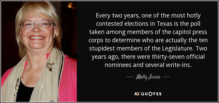 Every two years, one of the most hotly contested elections in Texas is the poll taken among members of the capitol press corps to determine who are actually the ten stupidest members of the Legislature. Two years ago, there were thirty-seven official nominees and several write-ins. - Molly Ivins