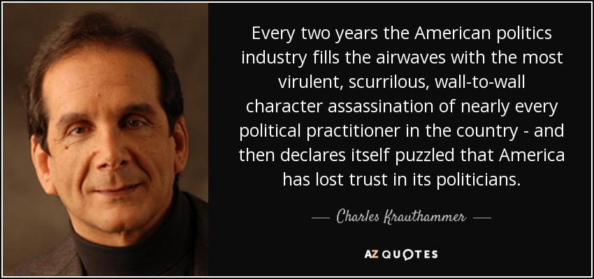 Every two years the American politics industry fills the airwaves with the most virulent, scurrilous, wall-to-wall character assassination of nearly every political practitioner in the country - and then declares itself puzzled that America has lost trust in its politicians. - Charles Krauthammer