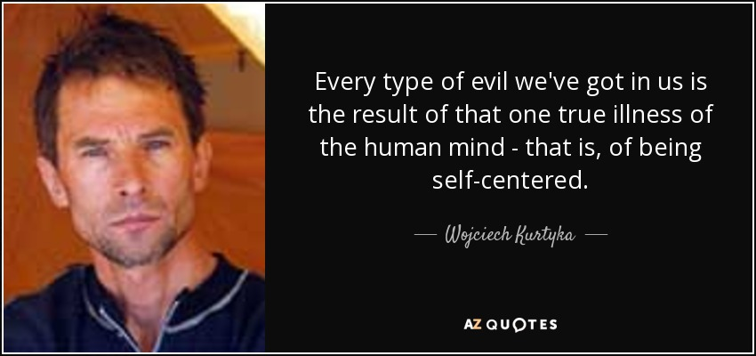 Every type of evil we've got in us is the result of that one true illness of the human mind - that is, of being self-centered. - Wojciech Kurtyka