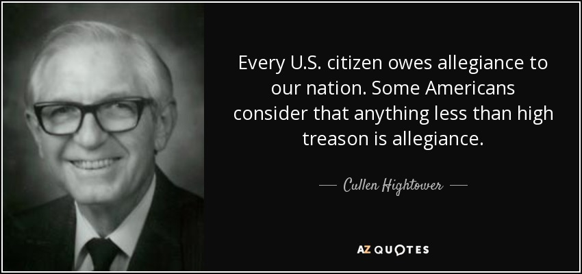 Every U.S. citizen owes allegiance to our nation. Some Americans consider that anything less than high treason is allegiance. - Cullen Hightower