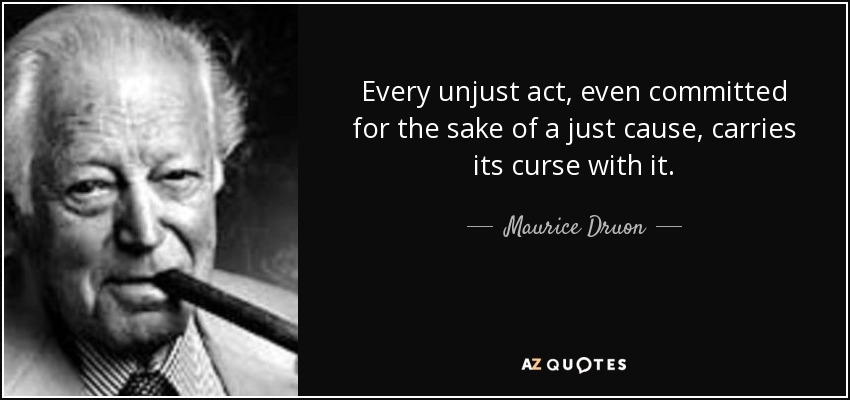 Every unjust act, even committed for the sake of a just cause, carries its curse with it. - Maurice Druon