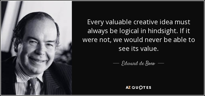 Every valuable creative idea must always be logical in hindsight. If it were not, we would never be able to see its value. - Edward de Bono