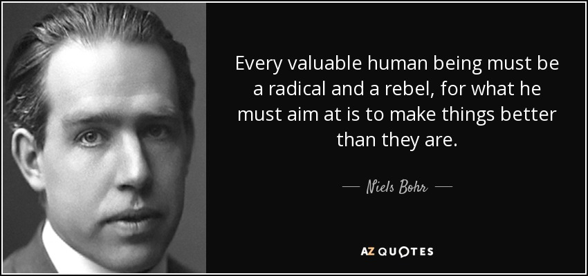 Every valuable human being must be a radical and a rebel, for what he must aim at is to make things better than they are. - Niels Bohr