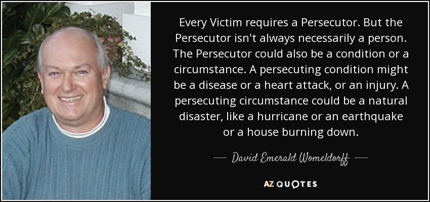 Every Victim requires a Persecutor. But the Persecutor isn't always necessarily a person. The Persecutor could also be a condition or a circumstance. A persecuting condition might be a disease or a heart attack, or an injury. A persecuting circumstance could be a natural disaster, like a hurricane or an earthquake or a house burning down. - David Emerald Womeldorff