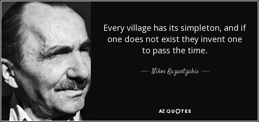 Every village has its simpleton, and if one does not exist they invent one to pass the time. - Nikos Kazantzakis