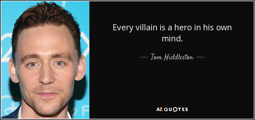 Every villain is a hero in his own mind. - Tom Hiddleston