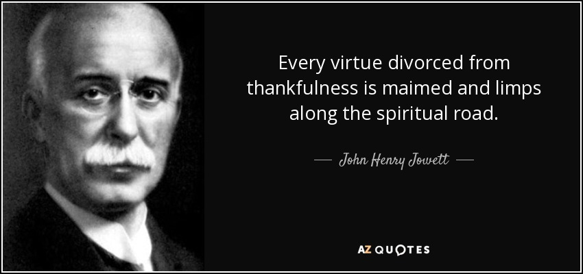 Every virtue divorced from thankfulness is maimed and limps along the spiritual road. - John Henry Jowett