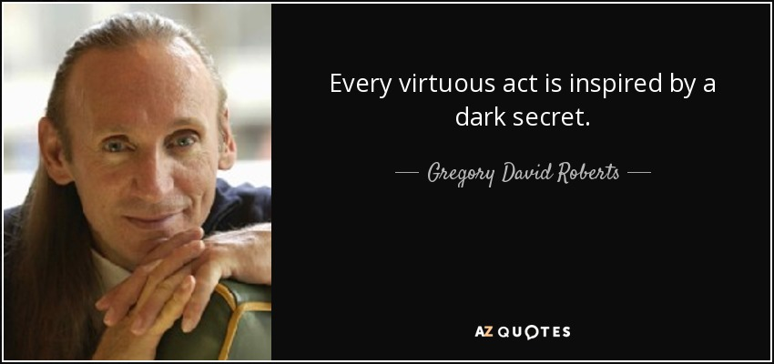 Every virtuous act is inspired by a dark secret. - Gregory David Roberts
