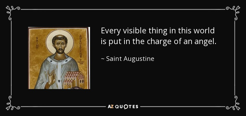 Every visible thing in this world is put in the charge of an angel. - Saint Augustine