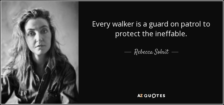 Every walker is a guard on patrol to protect the ineffable. - Rebecca Solnit