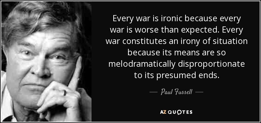 Every war is ironic because every war is worse than expected. Every war constitutes an irony of situation because its means are so melodramatically disproportionate to its presumed ends. - Paul Fussell