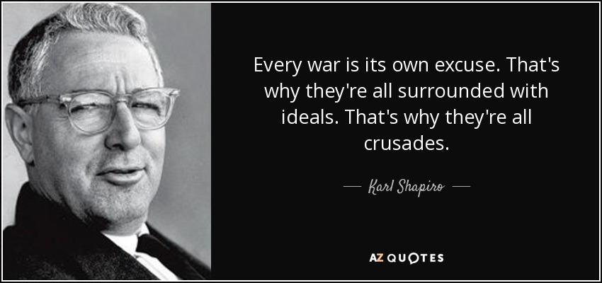 Every war is its own excuse. That's why they're all surrounded with ideals. That's why they're all crusades. - Karl Shapiro