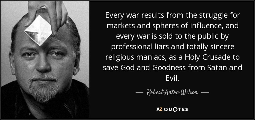 Every war results from the struggle for markets and spheres of influence, and every war is sold to the public by professional liars and totally sincere religious maniacs, as a Holy Crusade to save God and Goodness from Satan and Evil. - Robert Anton Wilson