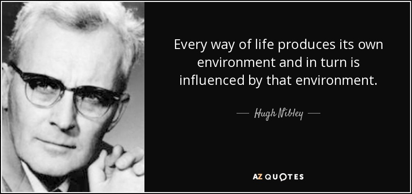 Every way of life produces its own environment and in turn is influenced by that environment. - Hugh Nibley