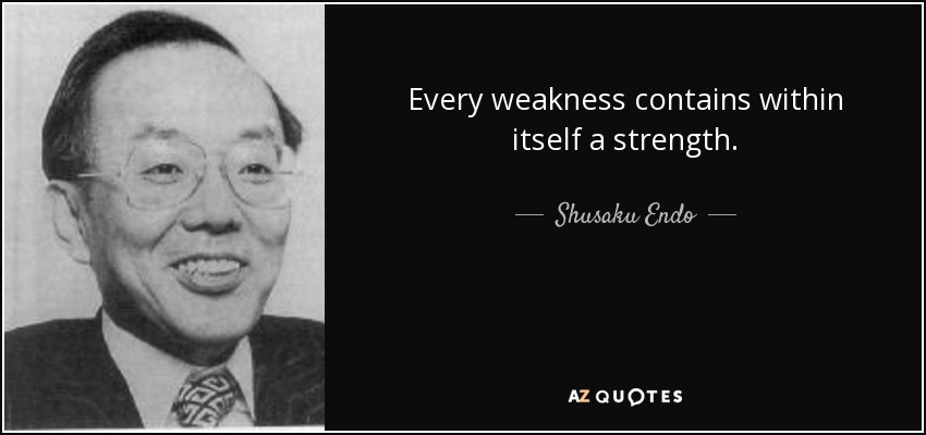 Every weakness contains within itself a strength. - Shusaku Endo