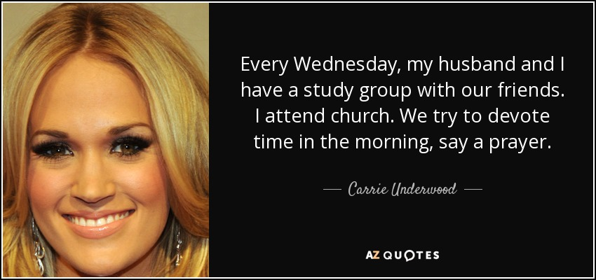 Every Wednesday, my husband and I have a study group with our friends. I attend church. We try to devote time in the morning, say a prayer. - Carrie Underwood