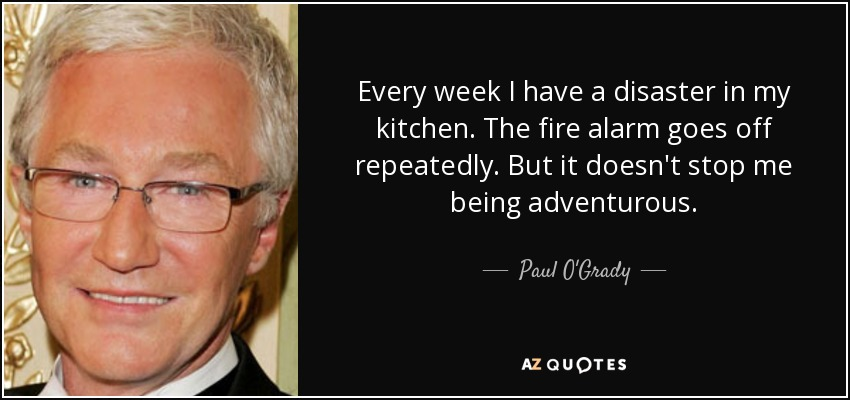 Every week I have a disaster in my kitchen. The fire alarm goes off repeatedly. But it doesn't stop me being adventurous. - Paul O'Grady