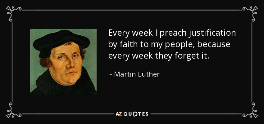Every week I preach justification by faith to my people, because every week they forget it. - Martin Luther