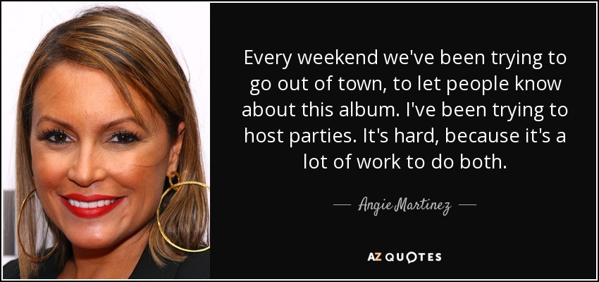 Every weekend we've been trying to go out of town, to let people know about this album. I've been trying to host parties. It's hard, because it's a lot of work to do both. - Angie Martinez