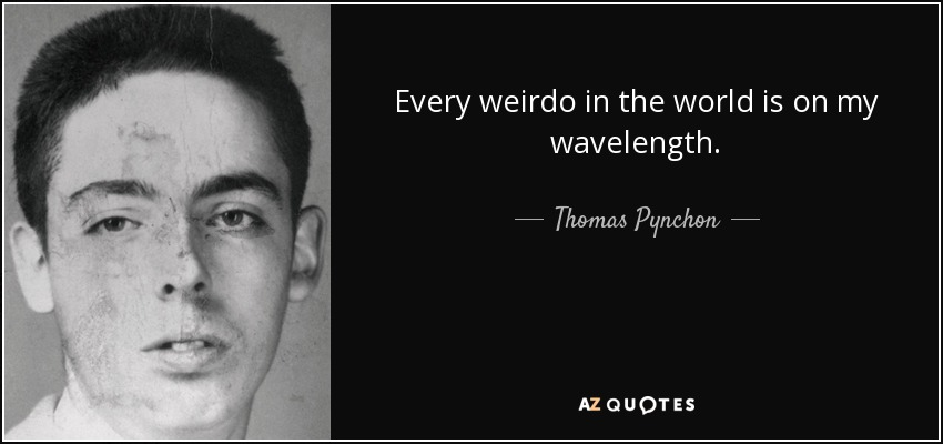 Every weirdo in the world is on my wavelength. - Thomas Pynchon