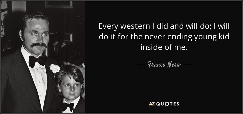 Every western I did and will do; I will do it for the never ending young kid inside of me. - Franco Nero
