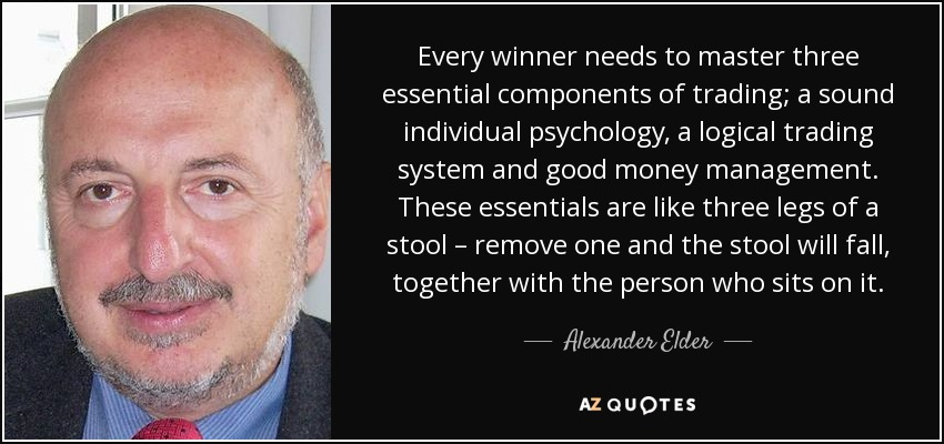 Every winner needs to master three essential components of trading; a sound individual psychology, a logical trading system and good money management. These essentials are like three legs of a stool – remove one and the stool will fall, together with the person who sits on it. - Alexander Elder