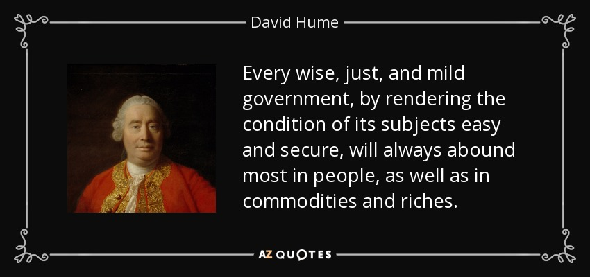 Every wise, just, and mild government, by rendering the condition of its subjects easy and secure, will always abound most in people, as well as in commodities and riches. - David Hume