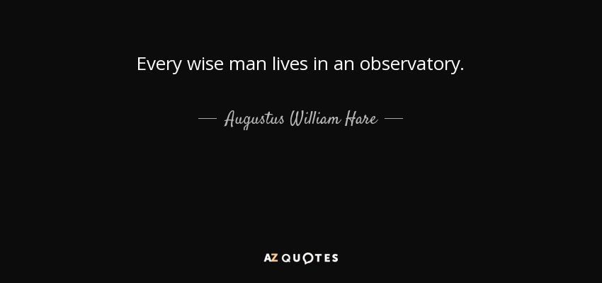 Every wise man lives in an observatory. - Augustus William Hare