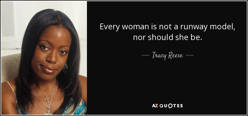 Every woman is not a runway model, nor should she be. - Tracy Reese