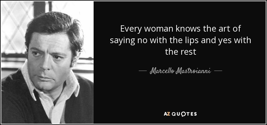 Every woman knows the art of saying no with the lips and yes with the rest - Marcello Mastroianni