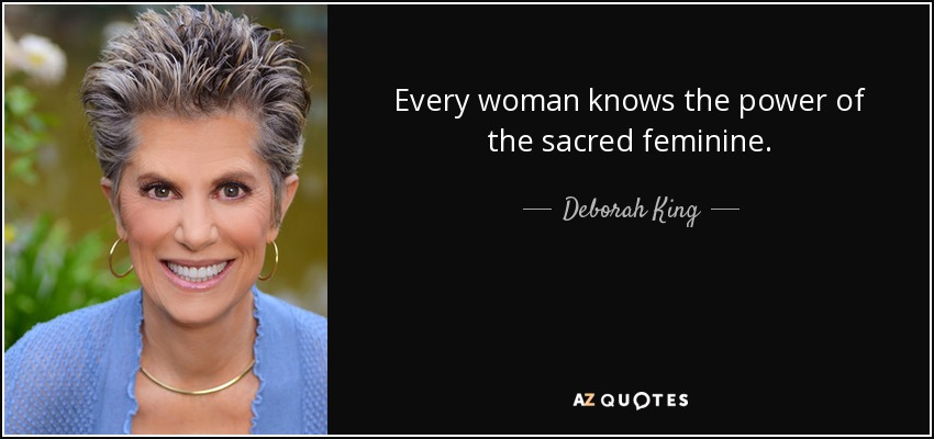Every woman knows the power of the sacred feminine. - Deborah King