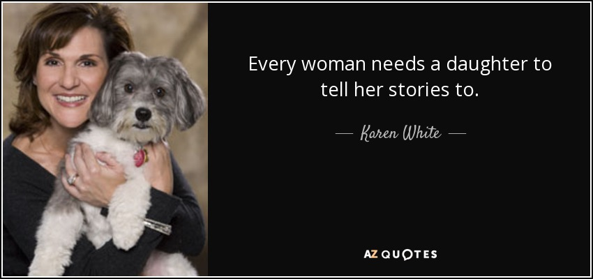 Every woman needs a daughter to tell her stories to. - Karen White